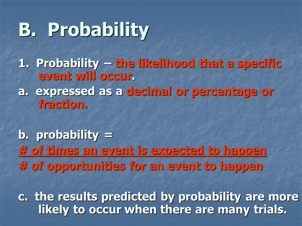 B. Probability 1. Probability – the likelihood that a specific event will occur. a. expressed as a decimal or percentage or fraction.