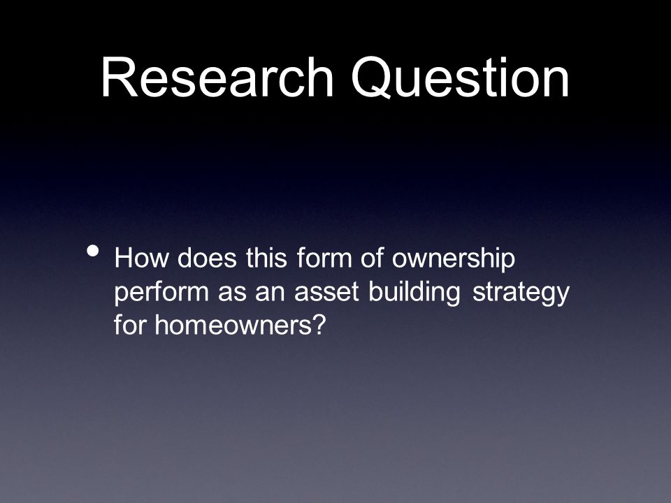 Research Question How does this form of ownership perform as an asset building strategy for homeowners