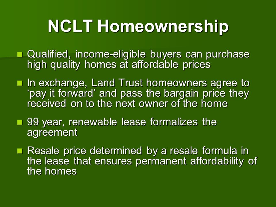 CLT 101 NCLT Homeownership. Qualified, income-eligible buyers can purchase high quality homes at affordable prices.