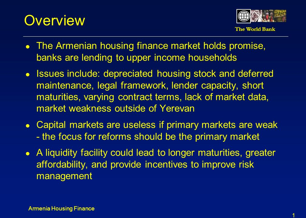 Overview The Armenian housing finance market holds promise, banks are lending to upper income households.
