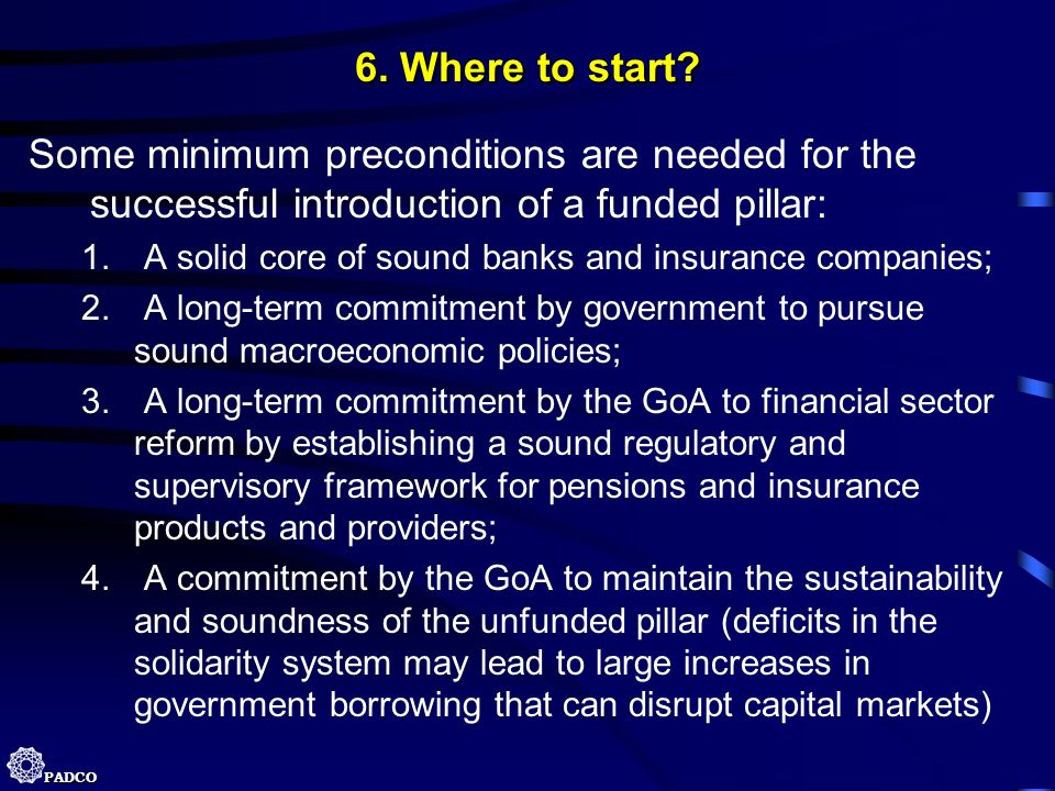 6. Where to start Some minimum preconditions are needed for the successful introduction of a funded pillar: