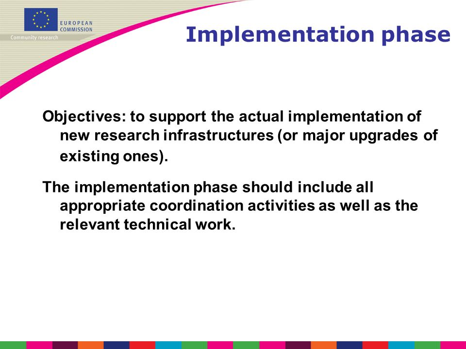 Implementation phase Objectives: to support the actual implementation of new research infrastructures (or major upgrades of existing ones).