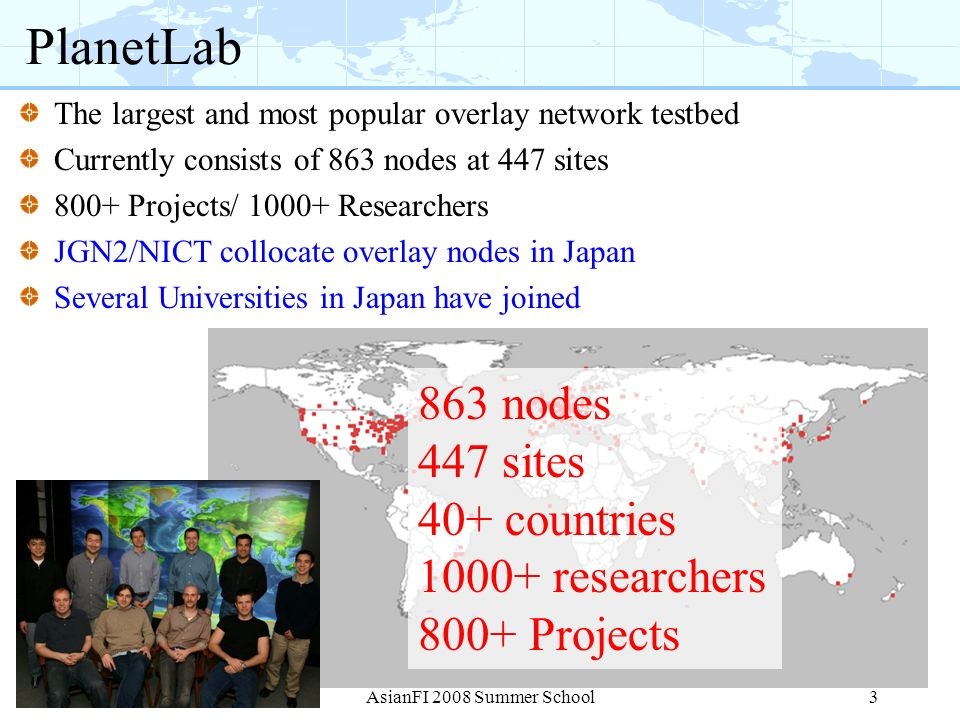 PlanetLab 863 nodes 447 sites 40+ countries 1000+ researchers