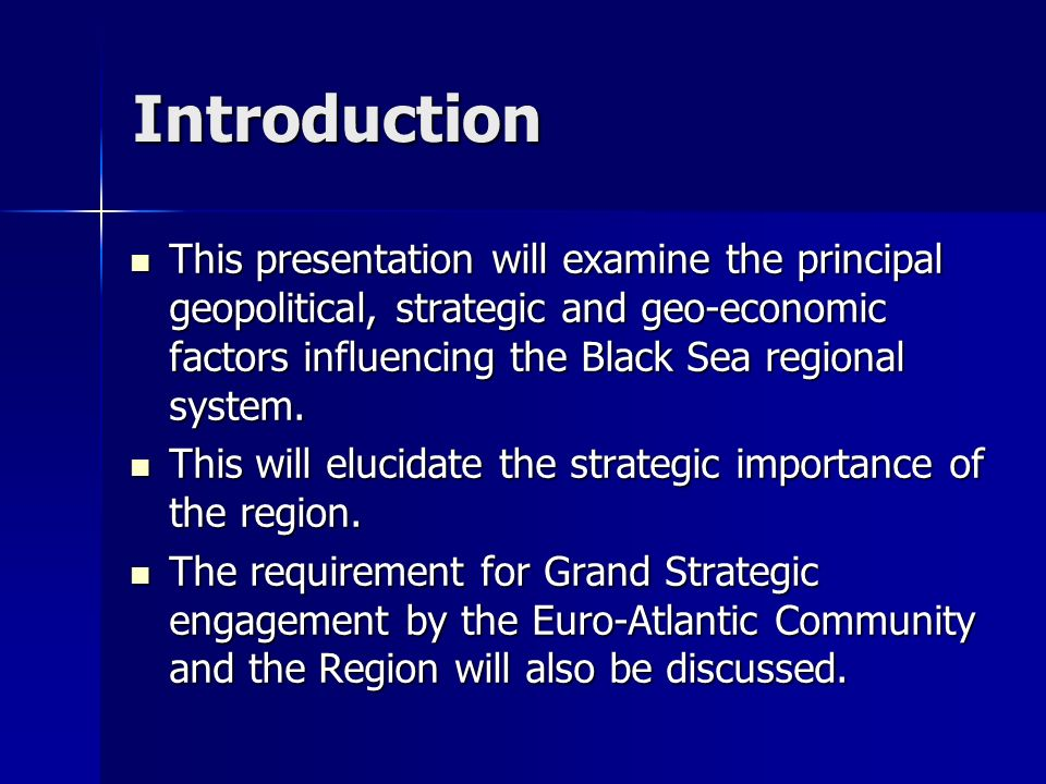 Introduction This presentation will examine the principal geopolitical, strategic and geo-economic factors influencing the Black Sea regional system.