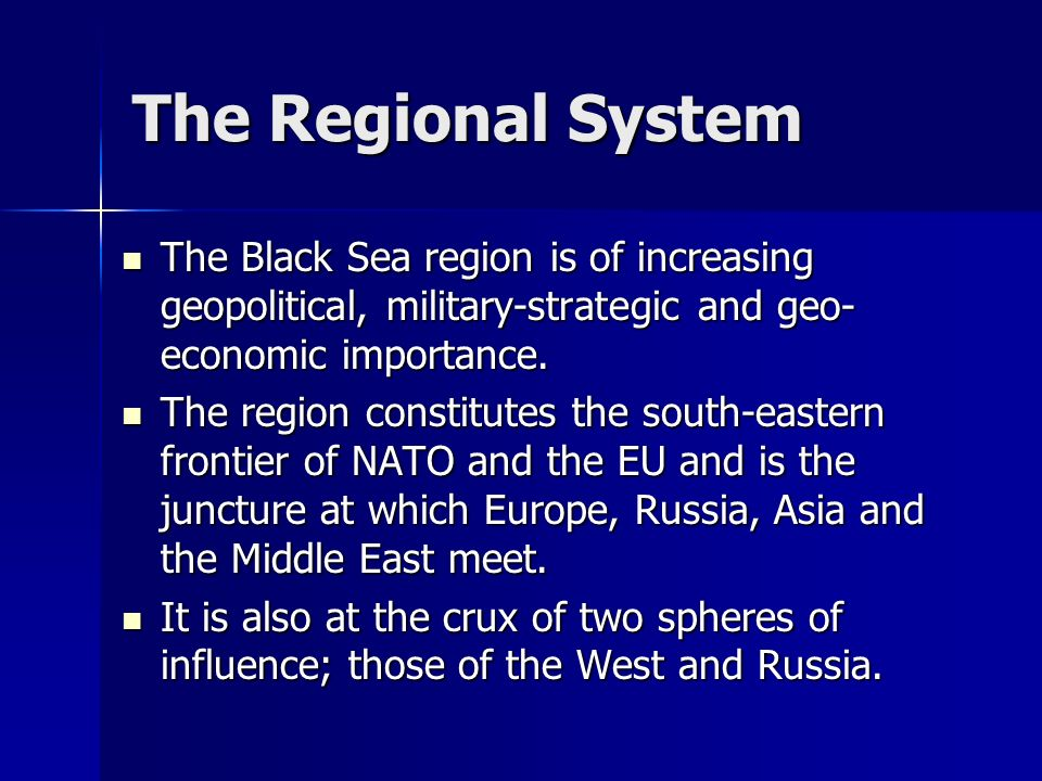 The Regional System The Black Sea region is of increasing geopolitical, military-strategic and geo-economic importance.