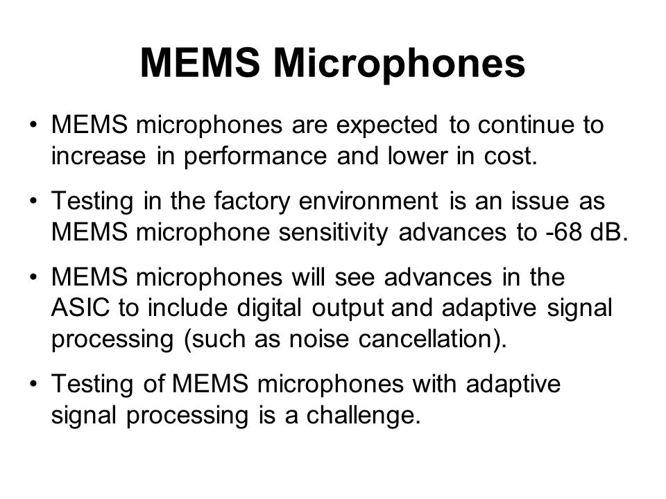 MEMS Microphones MEMS microphones are expected to continue to increase in performance and lower in cost.