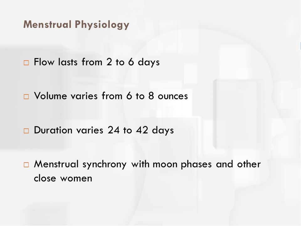 Menstrual Physiology Flow lasts from 2 to 6 days. Volume varies from 6 to 8 ounces. Duration varies 24 to 42 days.