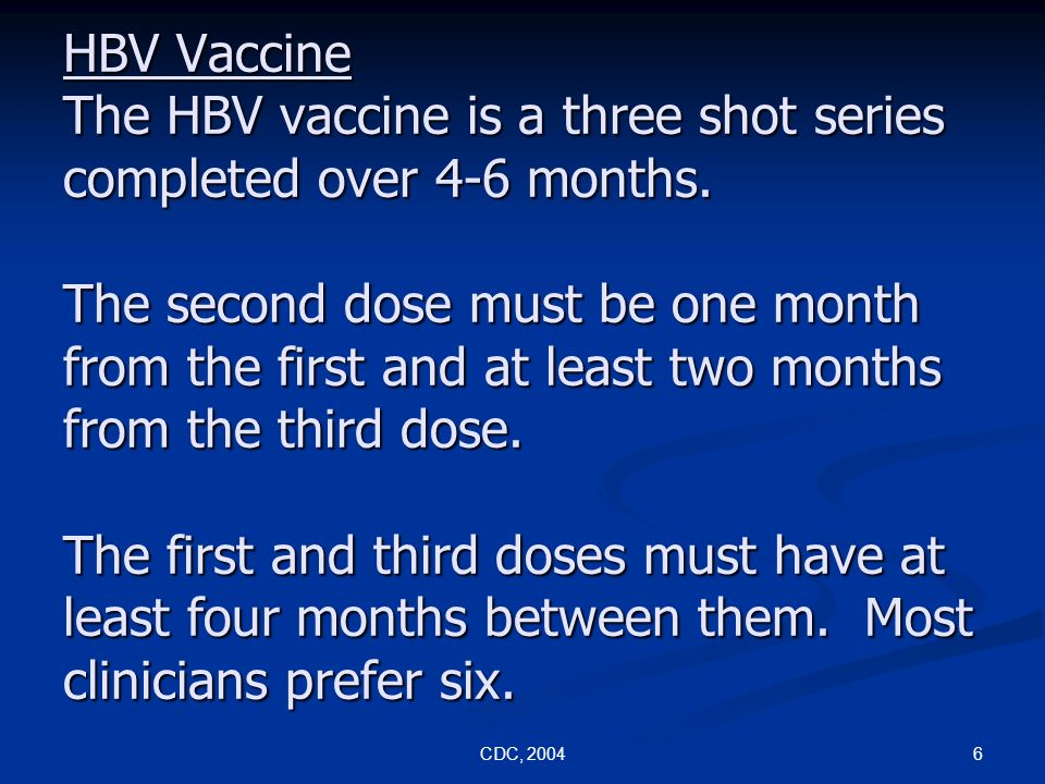 HBV Vaccine The HBV vaccine is a three shot series completed over 4-6 months. The second dose must be one month from the first and at least two months from the third dose. The first and third doses must have at least four months between them. Most clinicians prefer six.