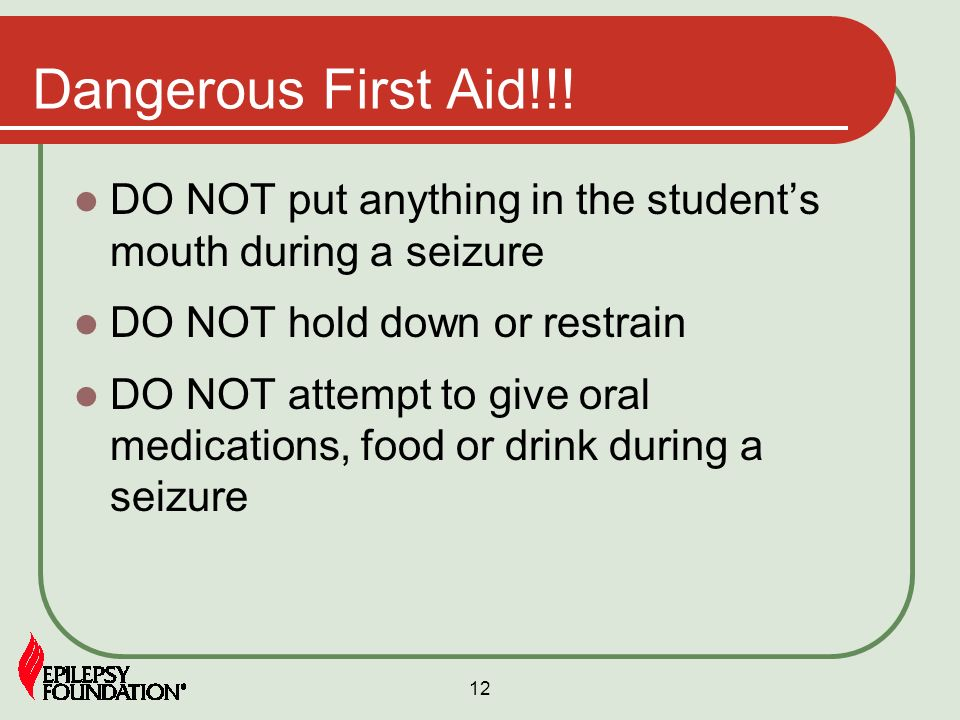 Dangerous First Aid!!! DO NOT put anything in the student's mouth during a seizure. DO NOT hold down or restrain.