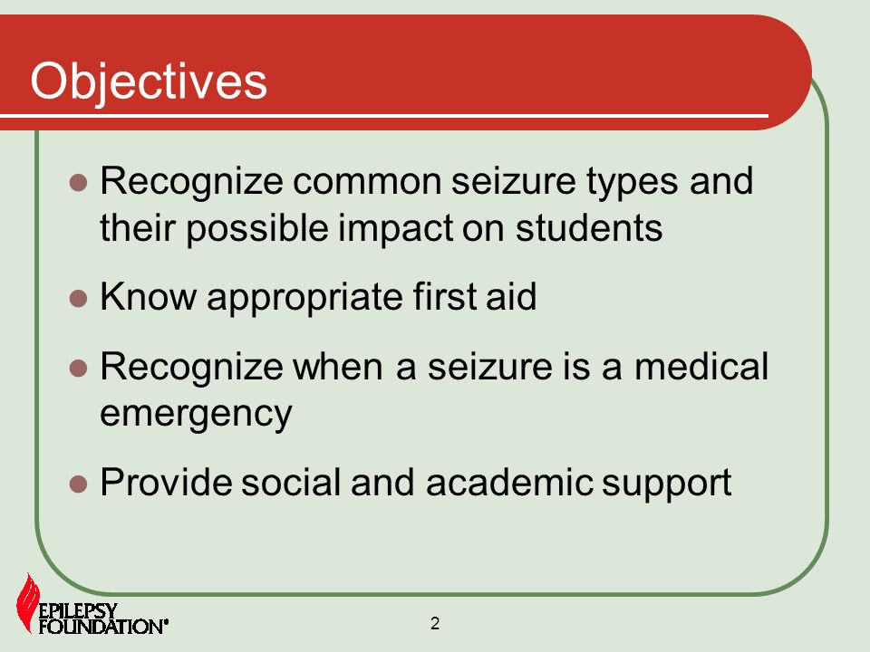 Objectives Recognize common seizure types and their possible impact on students. Know appropriate first aid.