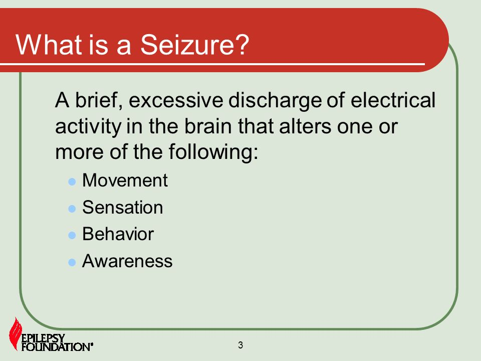 What is a Seizure A brief, excessive discharge of electrical activity in the brain that alters one or more of the following: