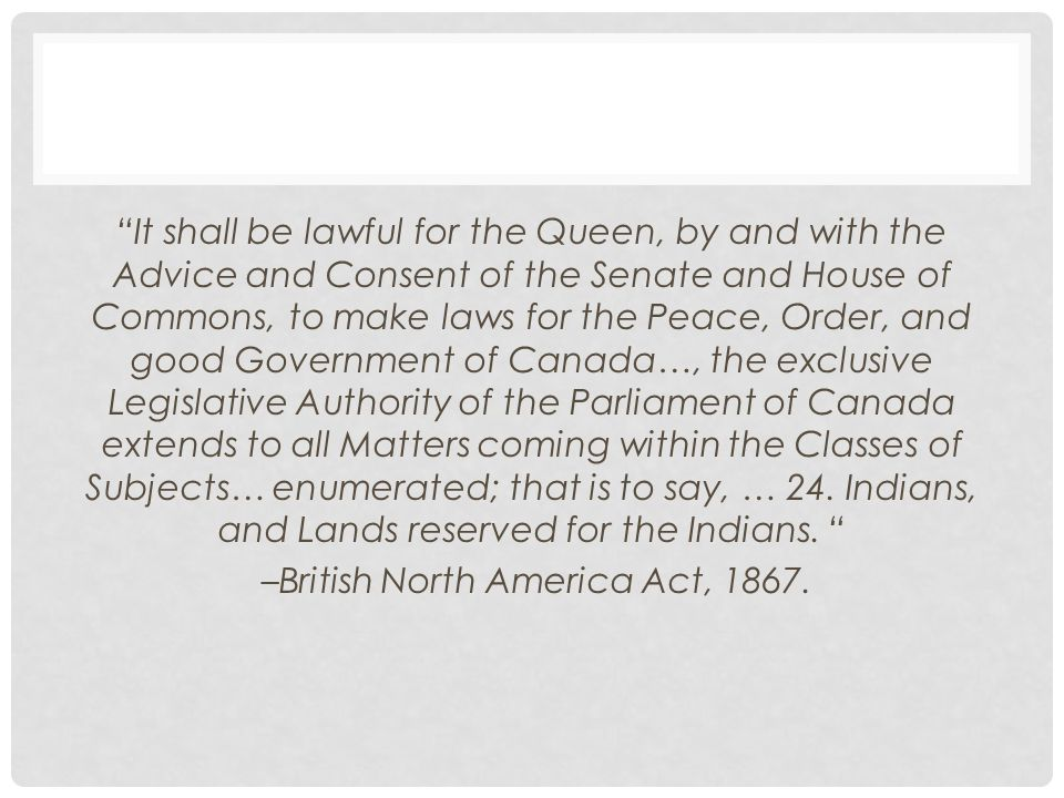 It shall be lawful for the Queen, by and with the Advice and Consent of the Senate and House of Commons, to make laws for the Peace, Order, and good Government of Canada…, the exclusive Legislative Authority of the Parliament of Canada extends to all Matters coming within the Classes of Subjects… enumerated; that is to say, … 24.