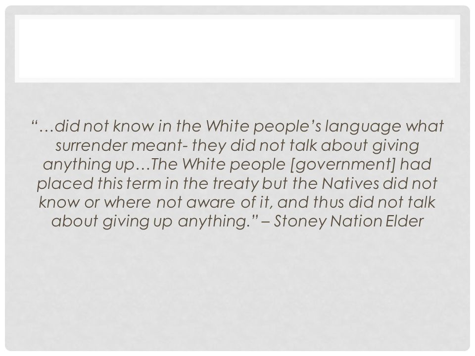…did not know in the White people's language what surrender meant- they did not talk about giving anything up…The White people [government] had placed this term in the treaty but the Natives did not know or where not aware of it, and thus did not talk about giving up anything. – Stoney Nation Elder