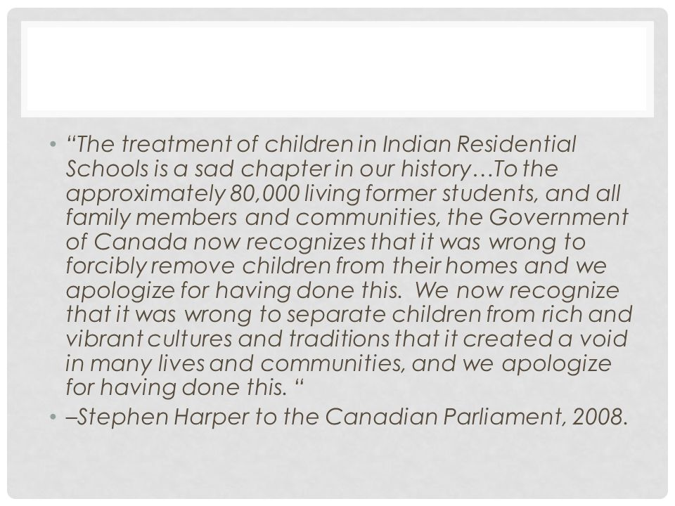 The treatment of children in Indian Residential Schools is a sad chapter in our history…To the approximately 80,000 living former students, and all family members and communities, the Government of Canada now recognizes that it was wrong to forcibly remove children from their homes and we apologize for having done this. We now recognize that it was wrong to separate children from rich and vibrant cultures and traditions that it created a void in many lives and communities, and we apologize for having done this.