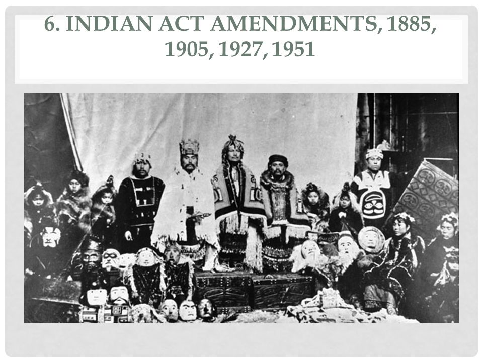 6. Indian Act Amendments, 1885, 1905, 1927, 1951