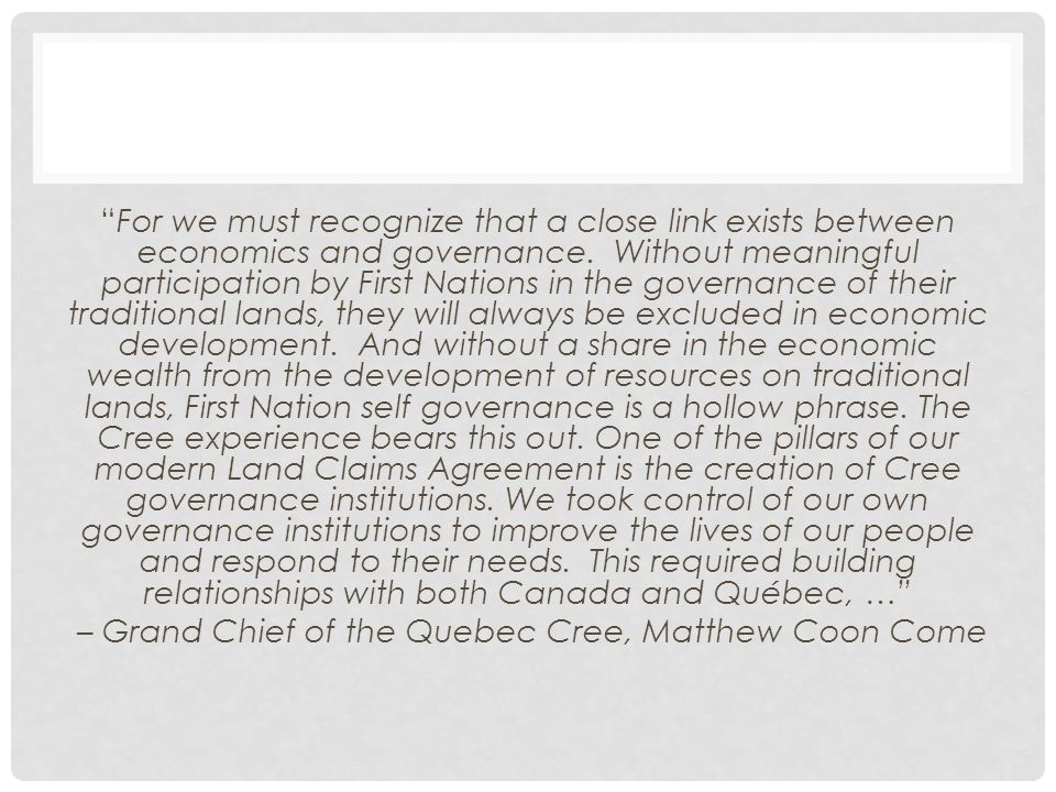 For we must recognize that a close link exists between economics and governance. Without meaningful participation by First Nations in the governance of their traditional lands, they will always be excluded in economic development. And without a share in the economic wealth from the development of resources on traditional lands, First Nation self governance is a hollow phrase. The Cree experience bears this out. One of the pillars of our modern Land Claims Agreement is the creation of Cree governance institutions. We took control of our own governance institutions to improve the lives of our people and respond to their needs. This required building relationships with both Canada and Québec, … – Grand Chief of the Quebec Cree, Matthew Coon Come