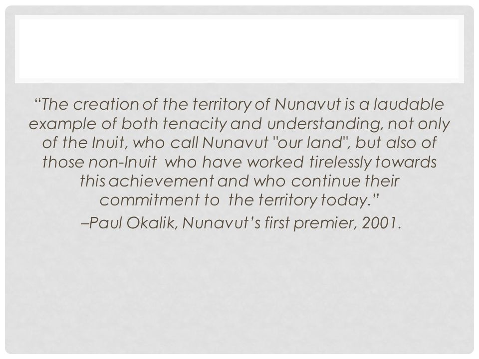 The creation of the territory of Nunavut is a laudable example of both tenacity and understanding, not only of the Inuit, who call Nunavut our land , but also of those non-Inuit who have worked tirelessly towards this achievement and who continue their commitment to the territory today. –Paul Okalik, Nunavut's first premier, 2001.