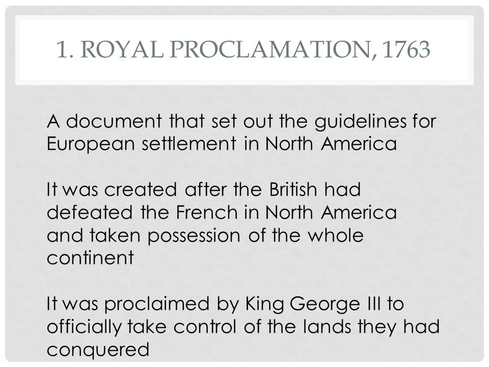 1. Royal Proclamation, 1763 A document that set out the guidelines for European settlement in North America.