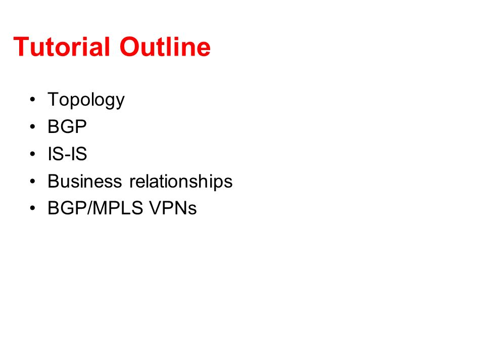Tutorial Outline Topology BGP IS-IS Business relationships