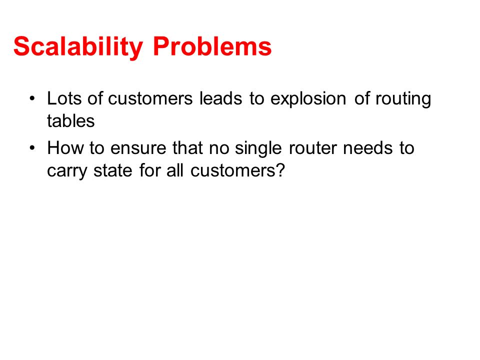 Scalability Problems Lots of customers leads to explosion of routing tables.