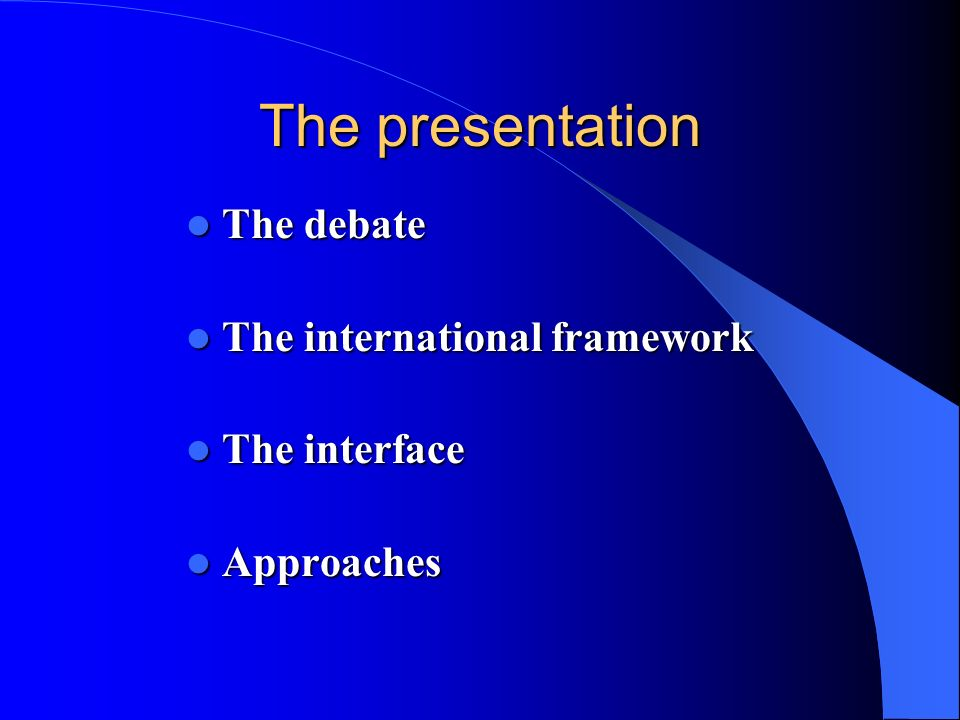 The presentation The debate The international framework The interface
