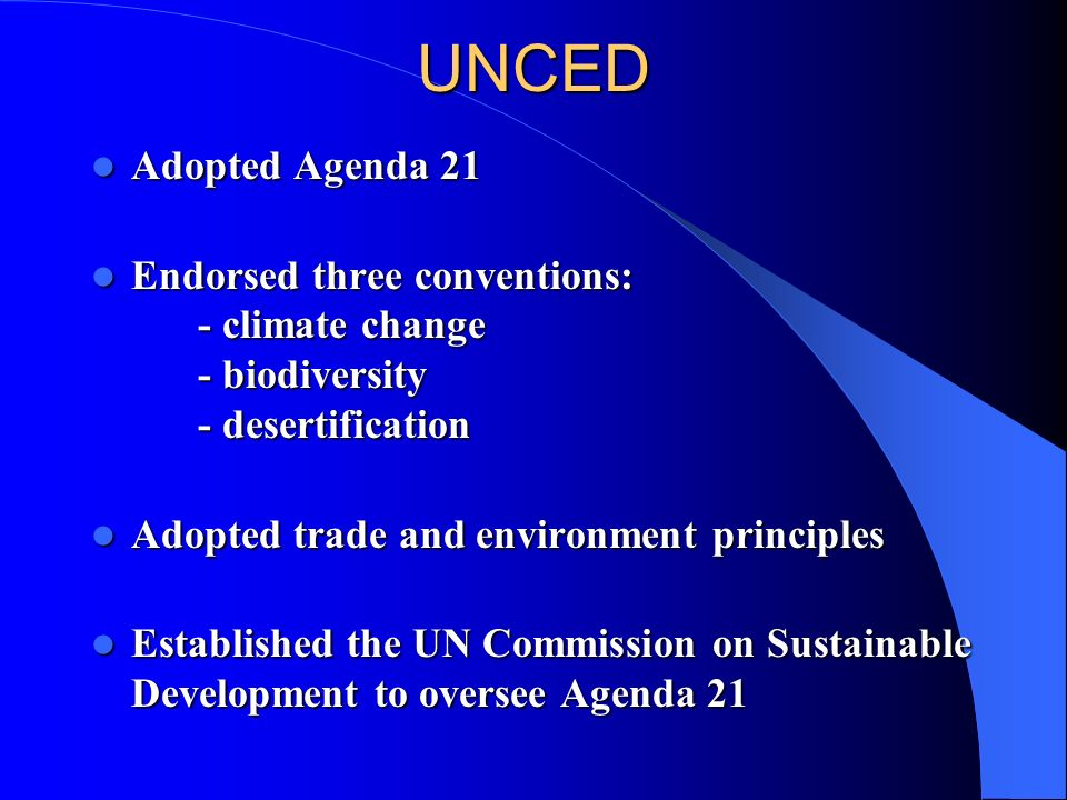UNCED Adopted Agenda 21. Endorsed three conventions: - climate change - biodiversity - desertification.