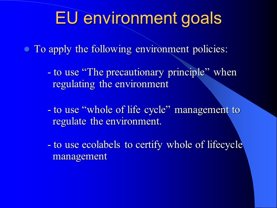 EU environment goals To apply the following environment policies: - to use The precautionary principle when regulating the environment.