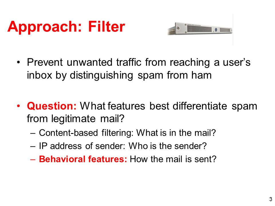 Approach: Filter Prevent unwanted traffic from reaching a user's inbox by distinguishing spam from ham.