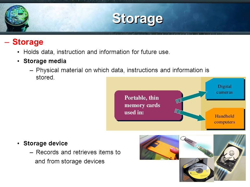 Storage Storage. Holds data, instruction and information for future use. Storage media.