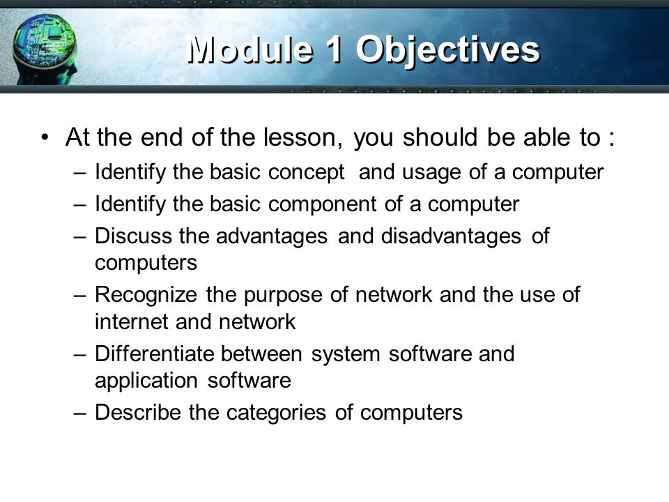 Module 1 Objectives At the end of the lesson, you should be able to :