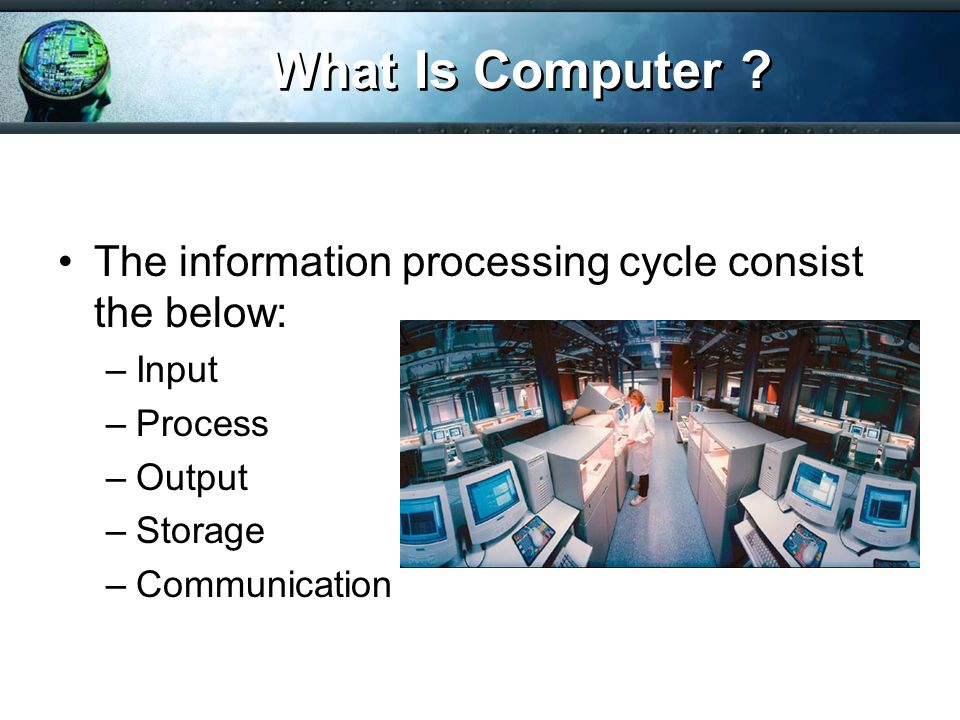 What Is Computer The information processing cycle consist the below: