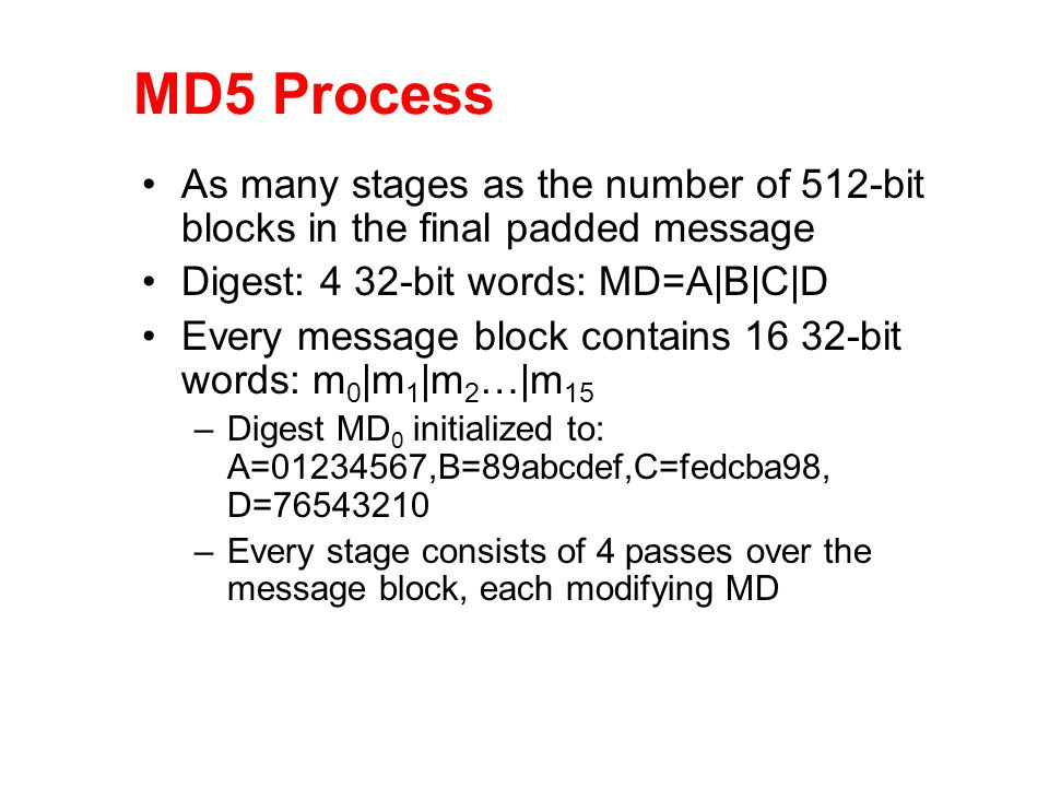 MD5 Process As many stages as the number of 512-bit blocks in the final padded message. Digest: 4 32-bit words: MD=A|B|C|D.