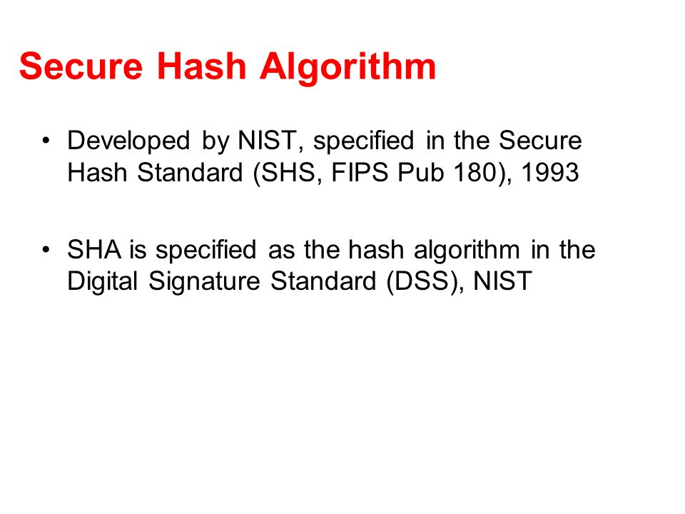 Secure Hash Algorithm Developed by NIST, specified in the Secure Hash Standard (SHS, FIPS Pub 180), 1993.