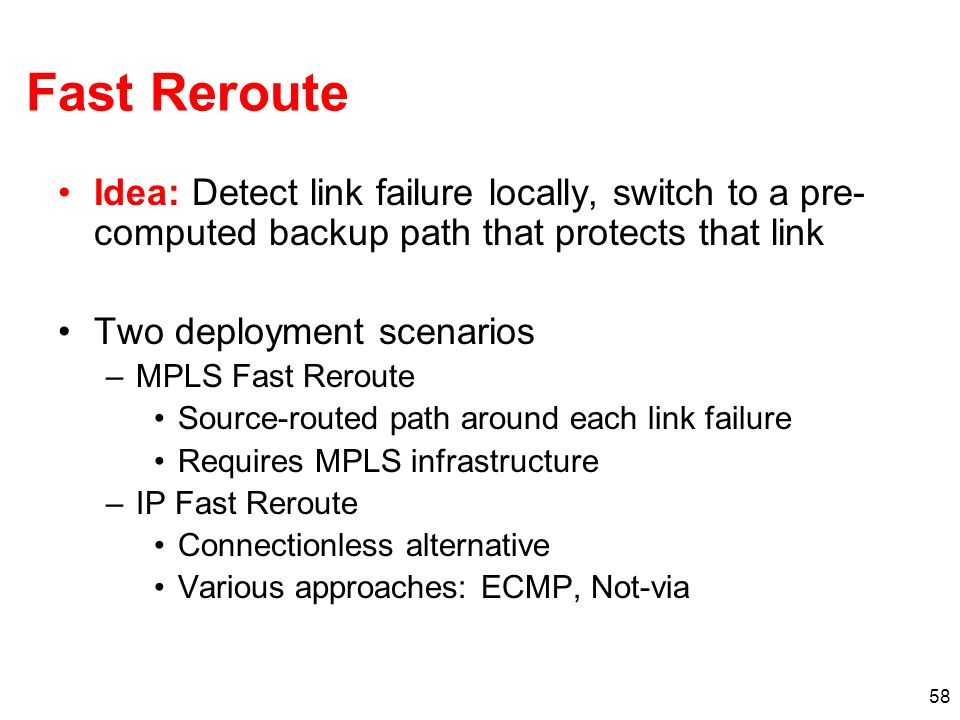 Fast Reroute Idea: Detect link failure locally, switch to a pre-computed backup path that protects that link.