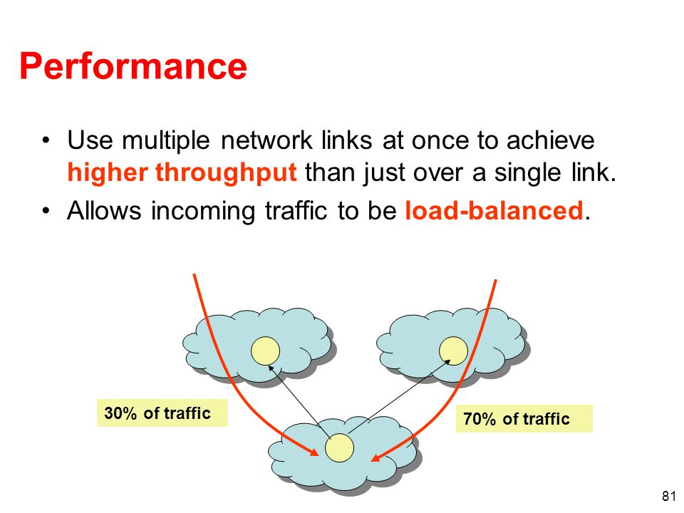 Performance Use multiple network links at once to achieve higher throughput than just over a single link.