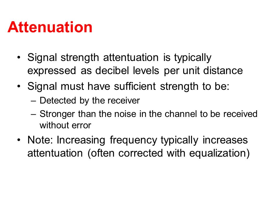 Attenuation Signal strength attentuation is typically expressed as decibel levels per unit distance.