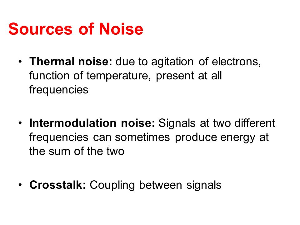 Sources of Noise Thermal noise: due to agitation of electrons, function of temperature, present at all frequencies.