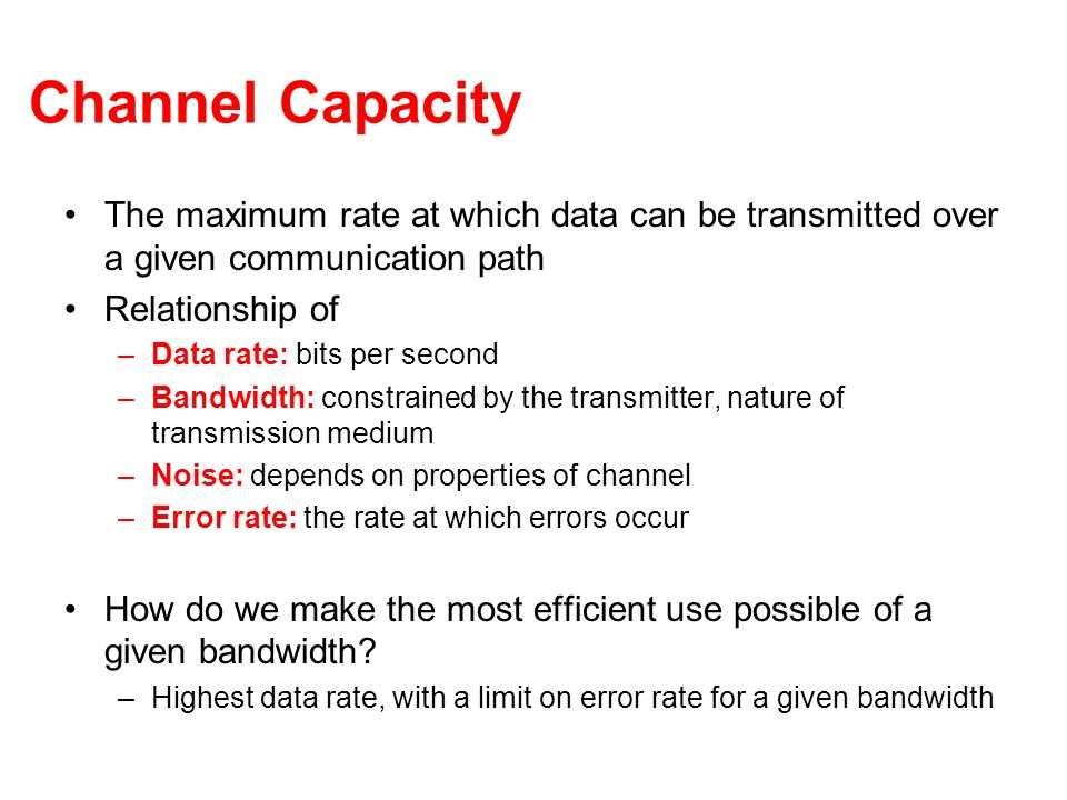 Channel Capacity The maximum rate at which data can be transmitted over a given communication path.