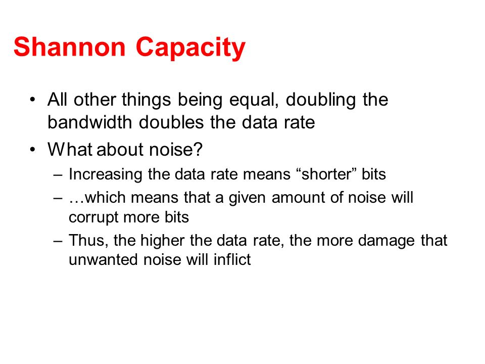Shannon Capacity All other things being equal, doubling the bandwidth doubles the data rate. What about noise