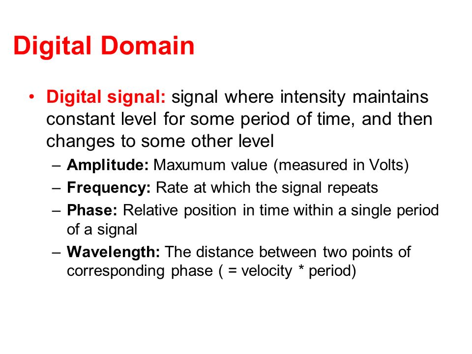 Digital Domain Digital signal: signal where intensity maintains constant level for some period of time, and then changes to some other level.