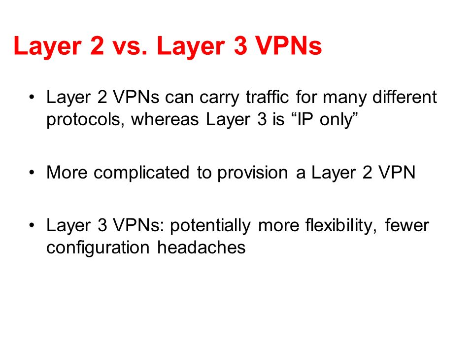 Layer 2 vs. Layer 3 VPNs Layer 2 VPNs can carry traffic for many different protocols, whereas Layer 3 is IP only