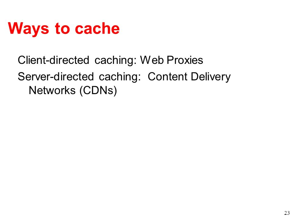 Ways to cache Client-directed caching: Web Proxies Server-directed caching: Content Delivery Networks (CDNs)
