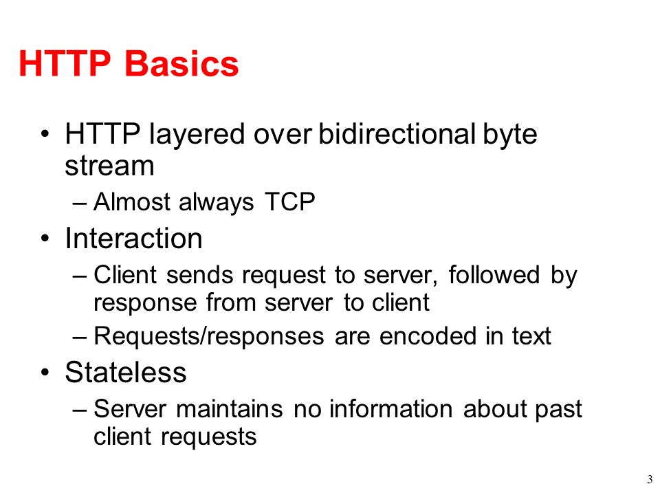 HTTP Basics HTTP layered over bidirectional byte stream Interaction
