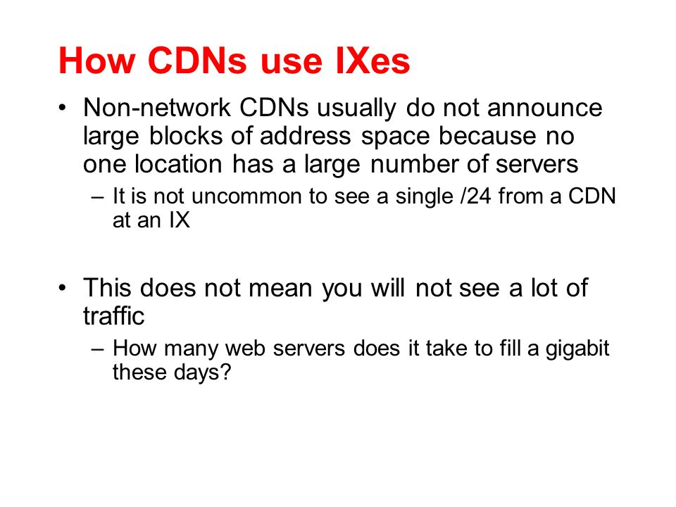 How CDNs use IXes Non-network CDNs usually do not announce large blocks of address space because no one location has a large number of servers.