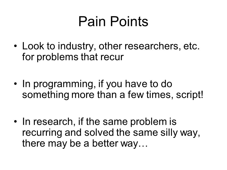Pain PointsLook to industry, other researchers, etc. for problems that recur.