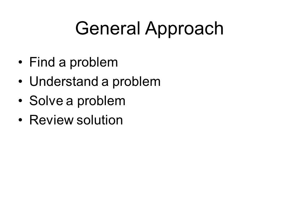 General Approach Find a problem Understand a problem Solve a problem