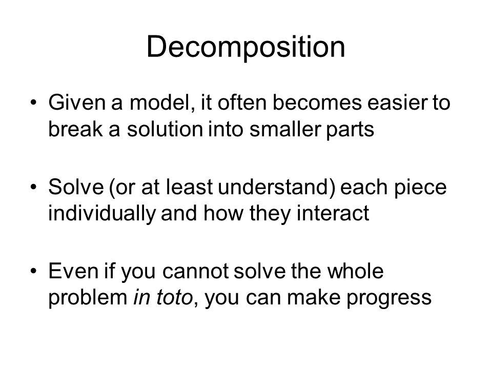 DecompositionGiven a model, it often becomes easier to break a solution into smaller parts.
