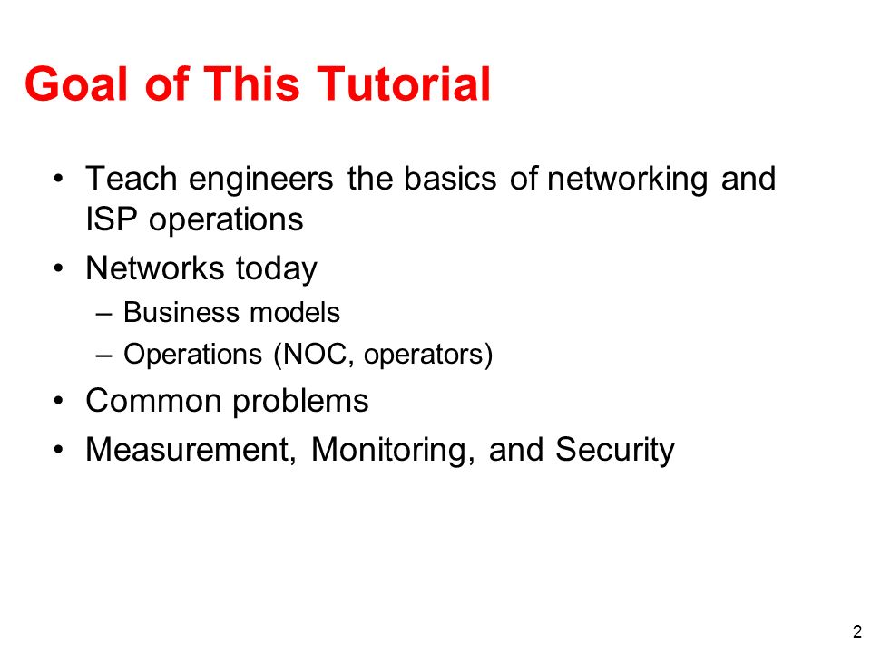 Goal of This Tutorial Teach engineers the basics of networking and ISP operations. Networks today.