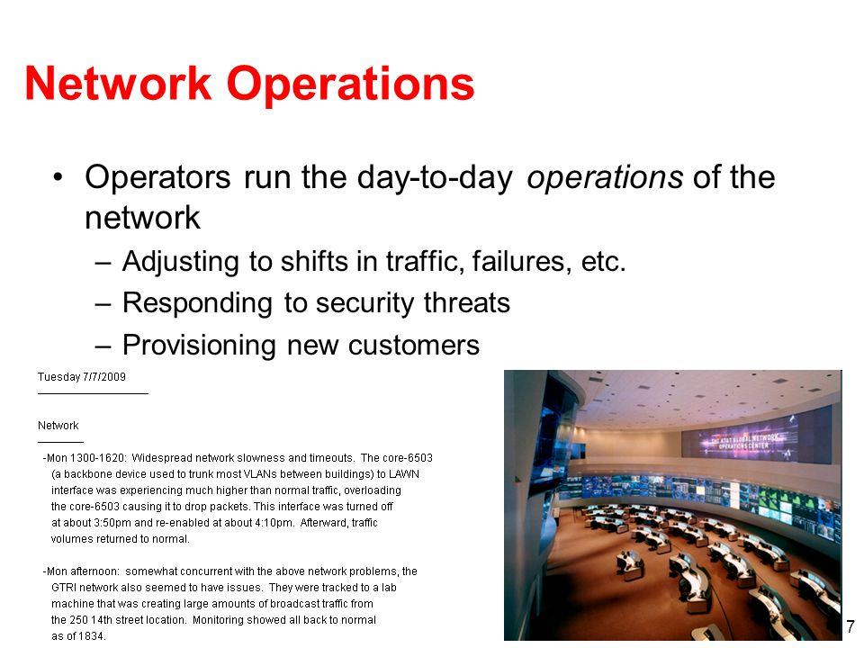 Network Operations Operators run the day-to-day operations of the network. Adjusting to shifts in traffic, failures, etc.