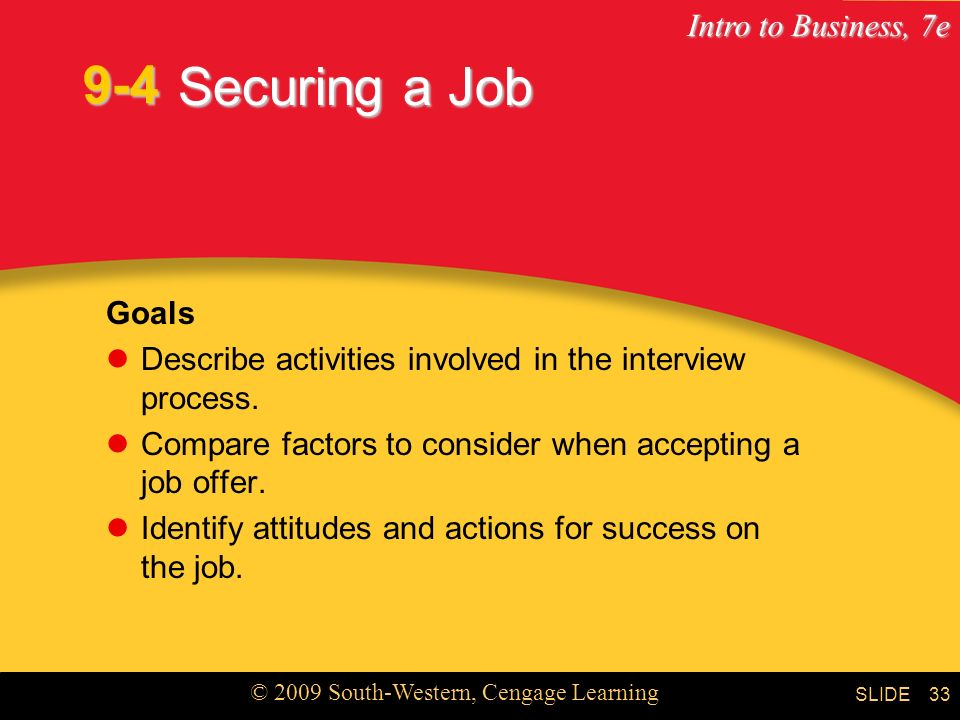 9-4 Securing a Job. Goals. Describe activities involved in the interview process. Compare factors to consider when accepting a job offer.